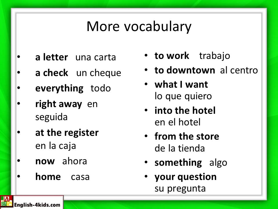 More vocabulary a letter una carta a check un cheque everything todo right away en seguida at the register en la caja now ahora home casa to work trabajo to downtown al centro what I want lo que quiero into the hotel en el hotel from the store de la tienda something algo your question su pregunta