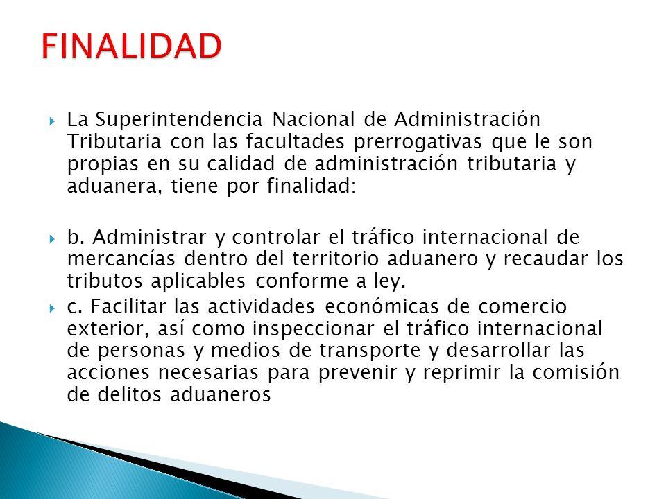  La Superintendencia Nacional de Administración Tributaria con las facultades prerrogativas que le son propias en su calidad de administración tributaria y aduanera, tiene por finalidad:  b.