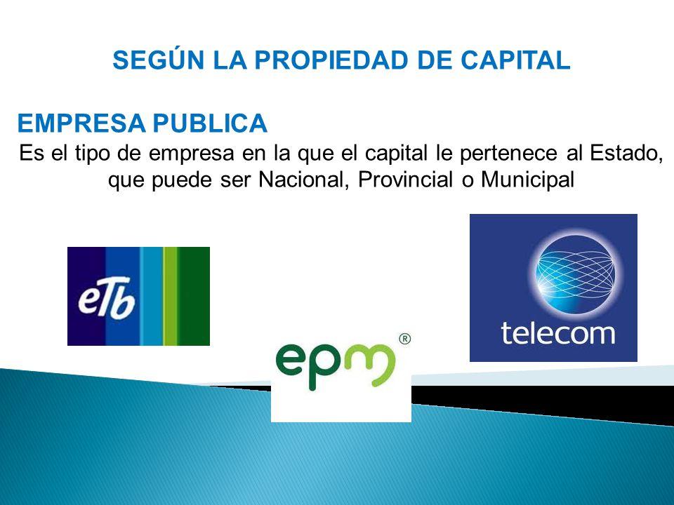 SEGÚN LA PROPIEDAD DE CAPITAL EMPRESA PUBLICA Es el tipo de empresa en la que el capital le pertenece al Estado, que puede ser Nacional, Provincial o Municipal