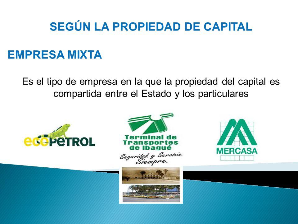 SEGÚN LA PROPIEDAD DE CAPITAL EMPRESA MIXTA Es el tipo de empresa en la que la propiedad del capital es compartida entre el Estado y los particulares