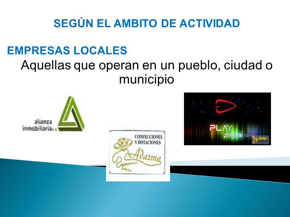 SEGÚN EL AMBITO DE ACTIVIDAD EMPRESAS LOCALES Aquellas que operan en un pueblo, ciudad o municipio
