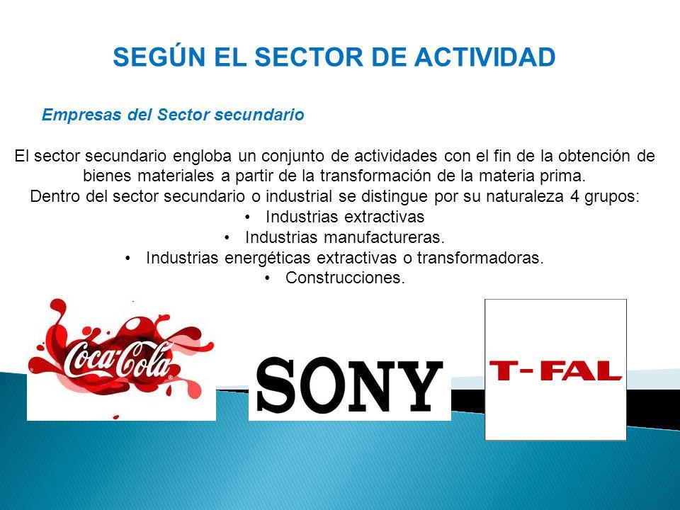 SEGÚN EL SECTOR DE ACTIVIDAD Empresas del Sector secundario El sector secundario engloba un conjunto de actividades con el fin de la obtención de bienes materiales a partir de la transformación de la materia prima.