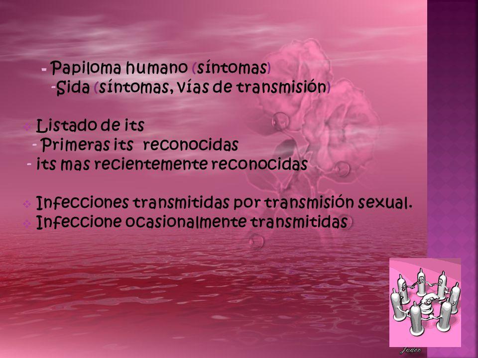 Algunos de los síntomas más importantes que sugieren la presencia de virus del papiloma humano son irritaciones constantes en la entrada de la vagina con ardor y sensación de quemadura durante las relaciones sexuales (se denomina vulvodinia), pequeñas verrugas en el área ano- genital: cérvix, vagina, vulva y uretra (en mujeres) y pene, uretra y escroto (en varones).