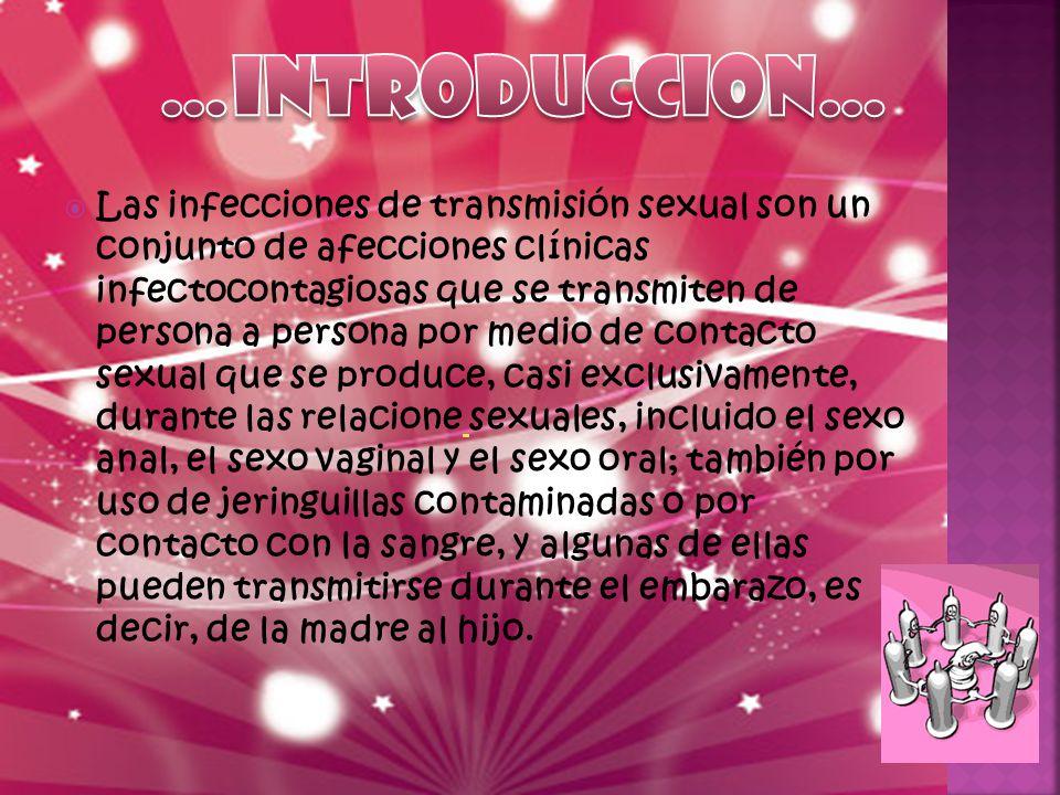  Las infecciones de transmisión sexual son un conjunto de afecciones clínicas infectocontagiosas que se transmiten de persona a persona por medio de contacto sexual que se produce, casi exclusivamente, durante las relacione sexuales, incluido el sexo anal, el sexo vaginal y el sexo oral; también por uso de jeringuillas contaminadas o por contacto con la sangre, y algunas de ellas pueden transmitirse durante el embarazo, es decir, de la madre al hijo.