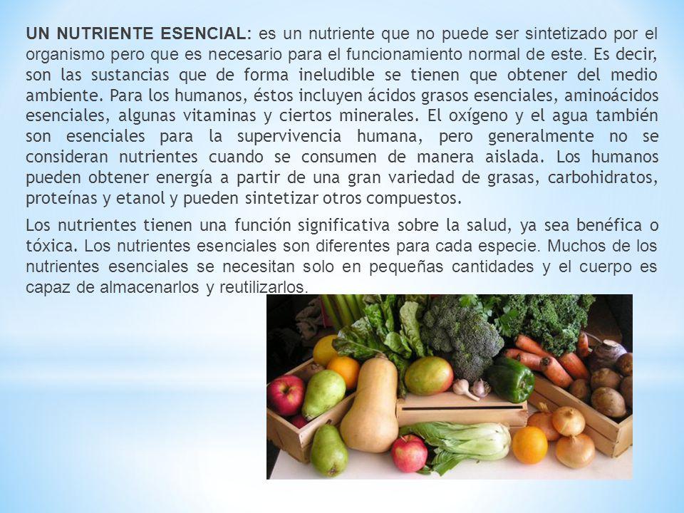 UN NUTRIENTE ESENCIAL: es un nutriente que no puede ser sintetizado por el organismo pero que es necesario para el funcionamiento normal de este. Es d