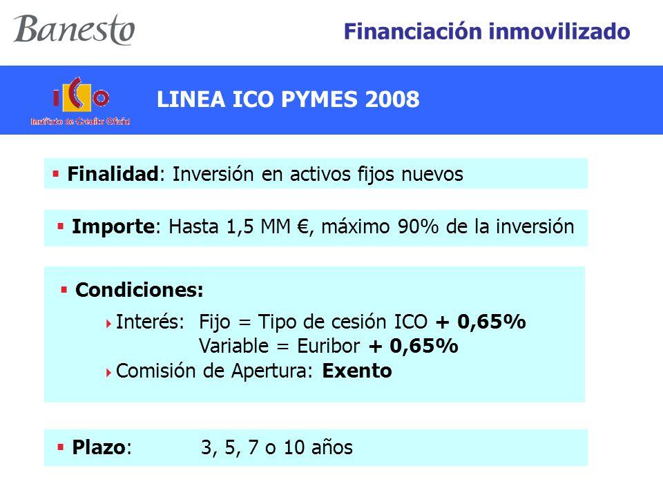 Financiación inmovilizado  Finalidad: Inversión en activos fijos nuevos  Importe: Hasta 1,5 MM €, máximo 90% de la inversión  Plazo: 3, 5, 7 o 10 años  Condiciones:  Interés: Fijo = Tipo de cesión ICO + 0,65% Variable = Euribor + 0,65%  Comisión de Apertura: Exento LINEA ICO PYMES 2008
