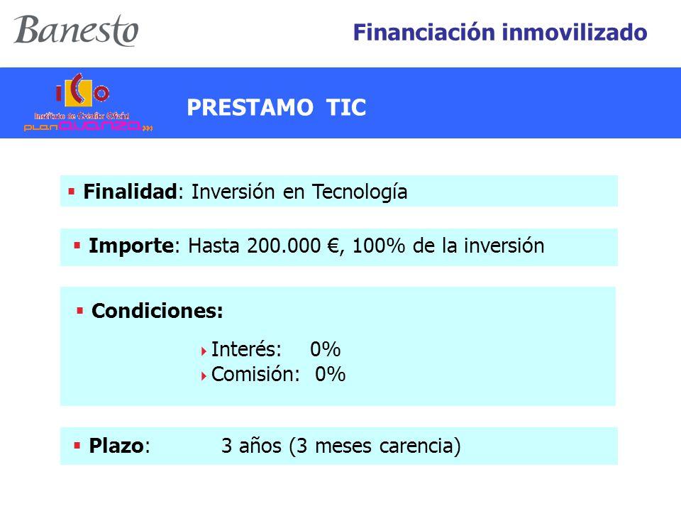  Finalidad: Inversión en Tecnología  Importe: Hasta 200.000 €, 100% de la inversión  Plazo: 3 años (3 meses carencia)  Condiciones:  Interés: 0%  Comisión: 0% Financiación inmovilizado PRESTAMO TIC