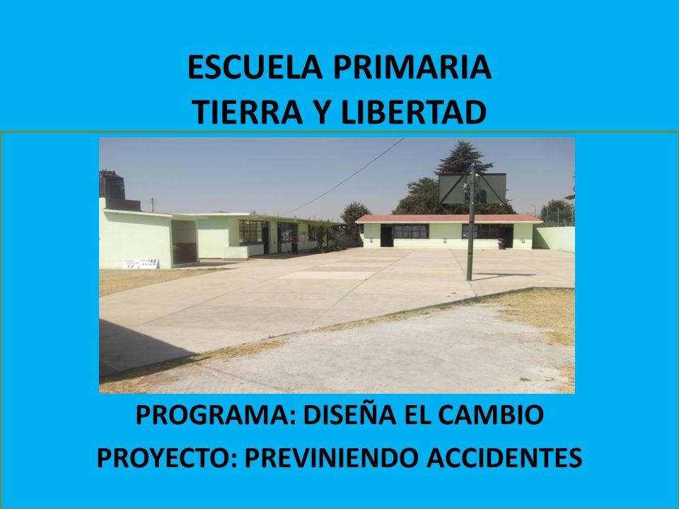 ESCUELA PRIMARIA TIERRA Y LIBERTAD PROGRAMA: DISEÑA EL CAMBIO PROYECTO: PREVINIENDO ACCIDENTES