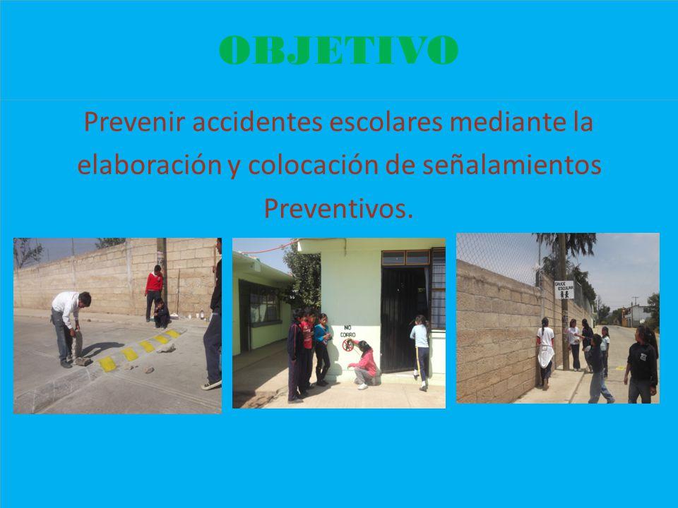OBJETIVO Prevenir accidentes escolares mediante la elaboración y colocación de señalamientos Preventivos. Prevenir accidentes escolares mediante la el