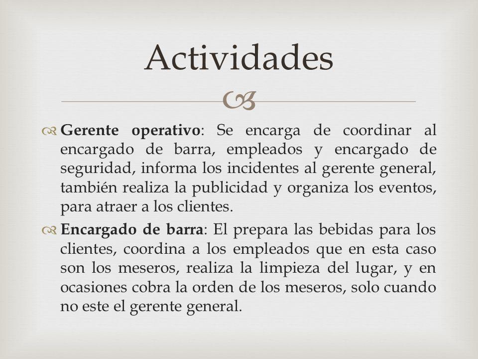   Gerente operativo : Se encarga de coordinar al encargado de barra, empleados y encargado de seguridad, informa los incidentes al gerente general,