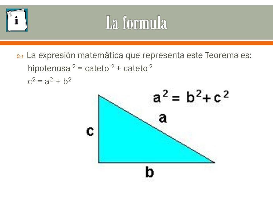  La expresión matemática que representa este Teorema es: hipotenusa 2 = cateto 2 + cateto 2 c 2 = a 2 + b 2