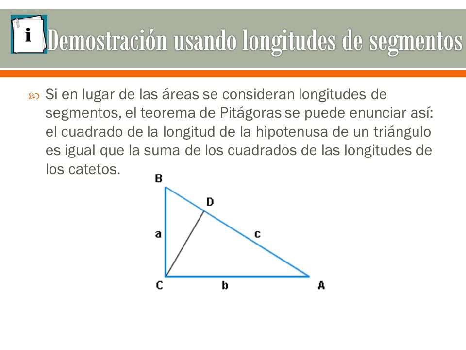  Si en lugar de las áreas se consideran longitudes de segmentos, el teorema de Pitágoras se puede enunciar así: el cuadrado de la longitud de la hipotenusa de un triángulo es igual que la suma de los cuadrados de las longitudes de los catetos.