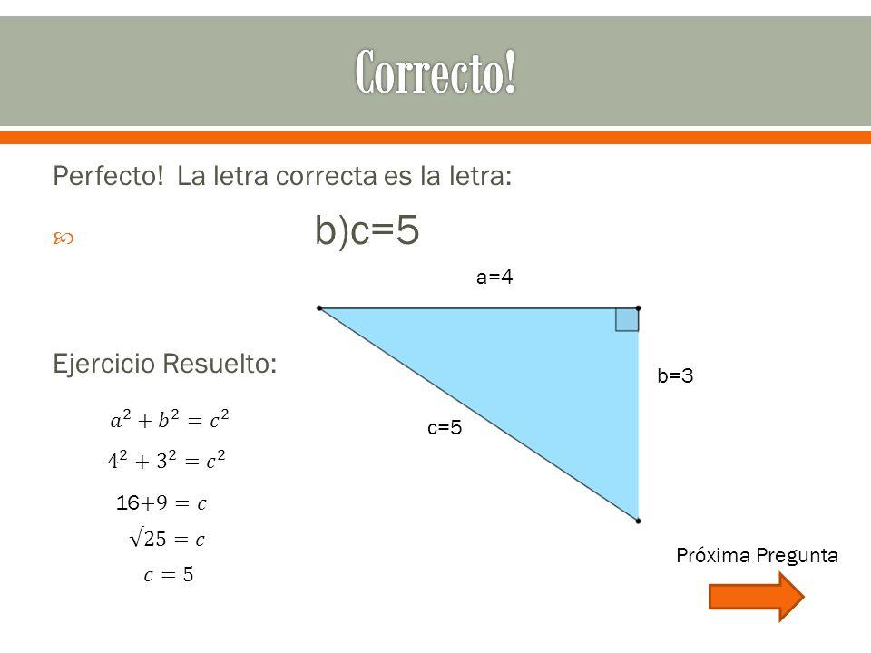 Perfecto! La letra correcta es la letra:  b)c=5 Ejercicio Resuelto: b=3 a=4 c=5 Próxima Pregunta