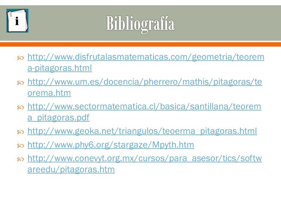  http://www.disfrutalasmatematicas.com/geometria/teorem a-pitagoras.html http://www.disfrutalasmatematicas.com/geometria/teorem a-pitagoras.html  http://www.um.es/docencia/pherrero/mathis/pitagoras/te orema.htm http://www.um.es/docencia/pherrero/mathis/pitagoras/te orema.htm  http://www.sectormatematica.cl/basica/santillana/teorem a_pitagoras.pdf http://www.sectormatematica.cl/basica/santillana/teorem a_pitagoras.pdf  http://www.geoka.net/triangulos/teoerma_pitagoras.html http://www.geoka.net/triangulos/teoerma_pitagoras.html  http://www.phy6.org/stargaze/Mpyth.htm http://www.phy6.org/stargaze/Mpyth.htm  http://www.conevyt.org.mx/cursos/para_asesor/tics/softw areedu/pitagoras.htm http://www.conevyt.org.mx/cursos/para_asesor/tics/softw areedu/pitagoras.htm
