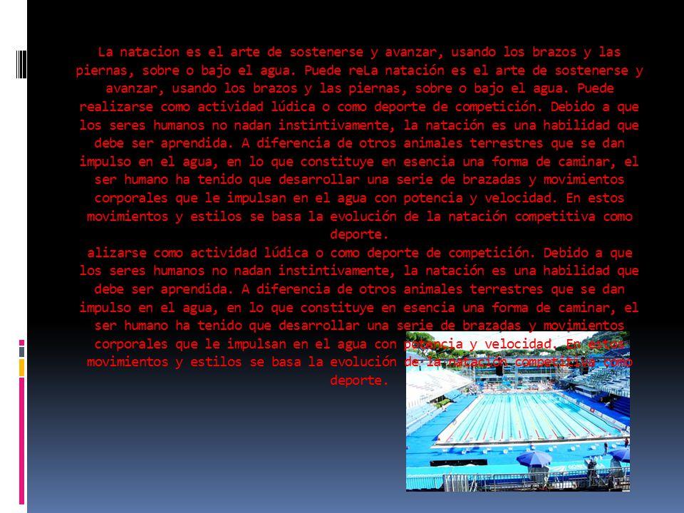 La natacion es el arte de sostenerse y avanzar, usando los brazos y las piernas, sobre o bajo el agua.