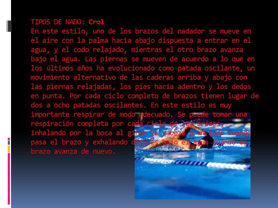 TIPOS DE NADO: Crol En este estilo, uno de los brazos del nadador se mueve en el aire con la palma hacia abajo dispuesta a entrar en el agua, y el codo relajado, mientras el otro brazo avanza bajo el agua.