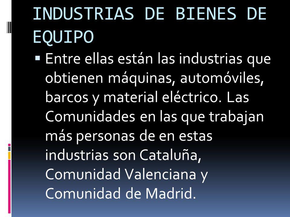 INDUSTRIAS DE BIENES DE EQUIPO  Entre ellas están las industrias que obtienen máquinas, automóviles, barcos y material eléctrico.
