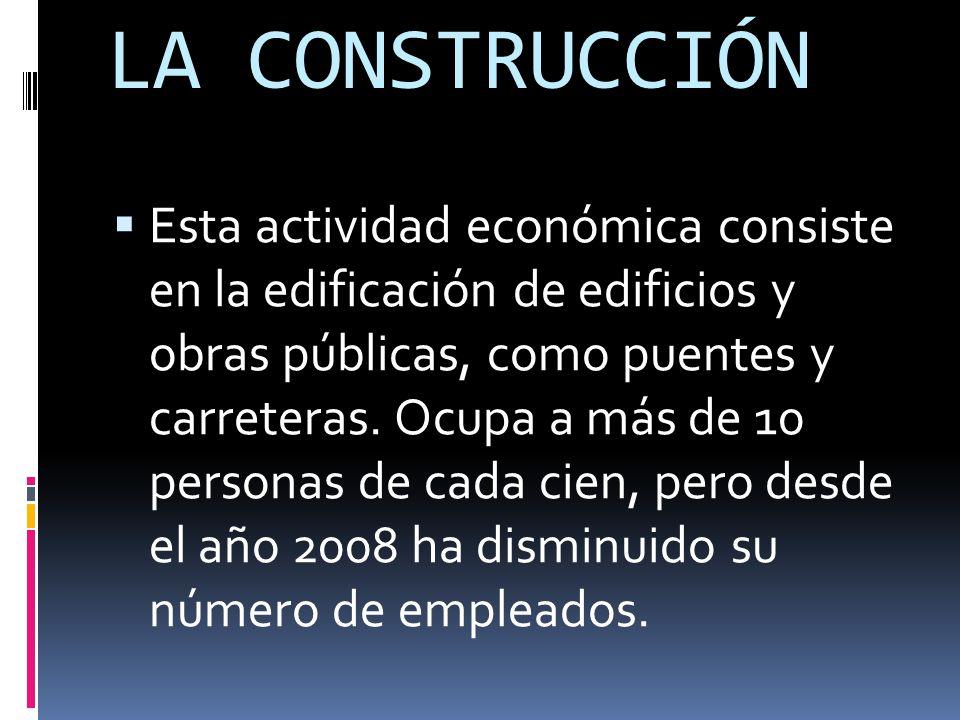 LA CONSTRUCCIÓN  Esta actividad económica consiste en la edificación de edificios y obras públicas, como puentes y carreteras.