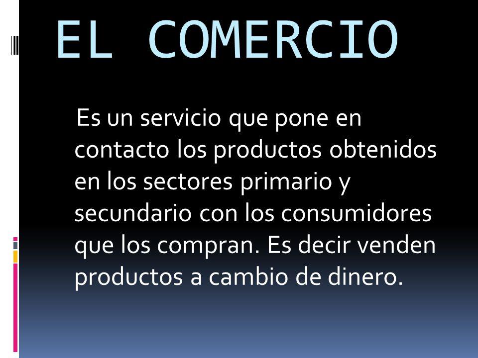 EL COMERCIO Es un servicio que pone en contacto los productos obtenidos en los sectores primario y secundario con los consumidores que los compran.