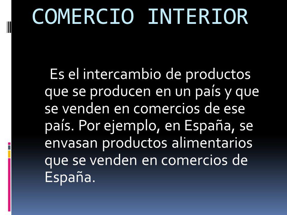 COMERCIO INTERIOR Es el intercambio de productos que se producen en un país y que se venden en comercios de ese país.