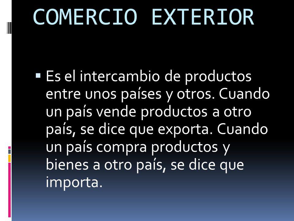 COMERCIO EXTERIOR  Es el intercambio de productos entre unos países y otros.