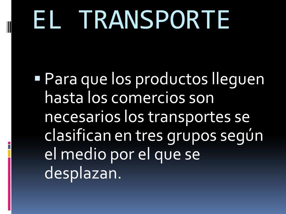EL TRANSPORTE  Para que los productos lleguen hasta los comercios son necesarios los transportes se clasifican en tres grupos según el medio por el que se desplazan.