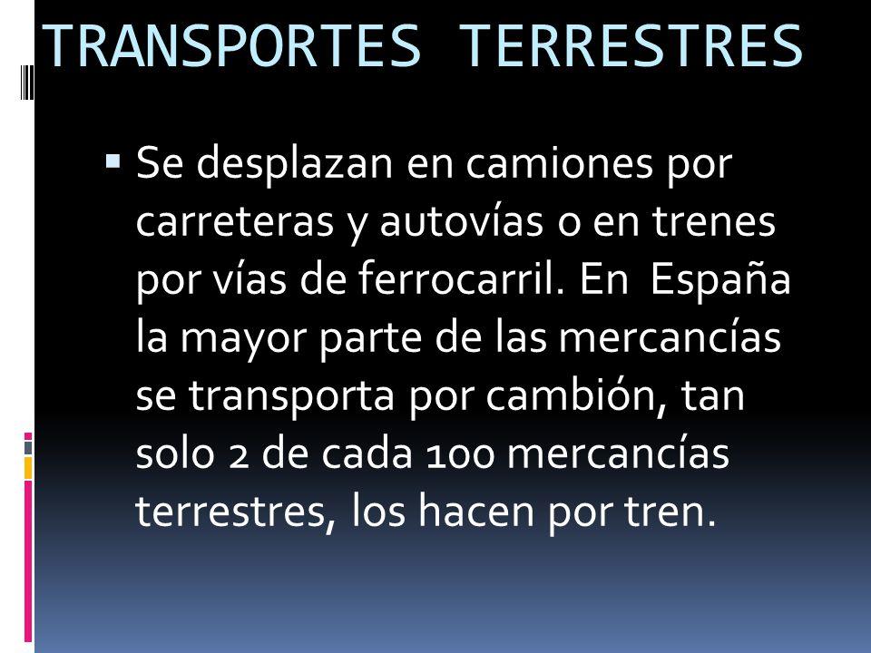 TRANSPORTES TERRESTRES  Se desplazan en camiones por carreteras y autovías o en trenes por vías de ferrocarril.