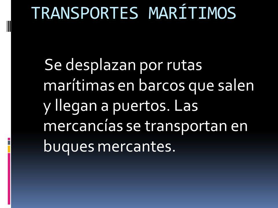 TRANSPORTES MARÍTIMOS Se desplazan por rutas marítimas en barcos que salen y llegan a puertos.