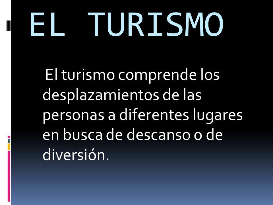 EL TURISMO El turismo comprende los desplazamientos de las personas a diferentes lugares en busca de descanso o de diversión.