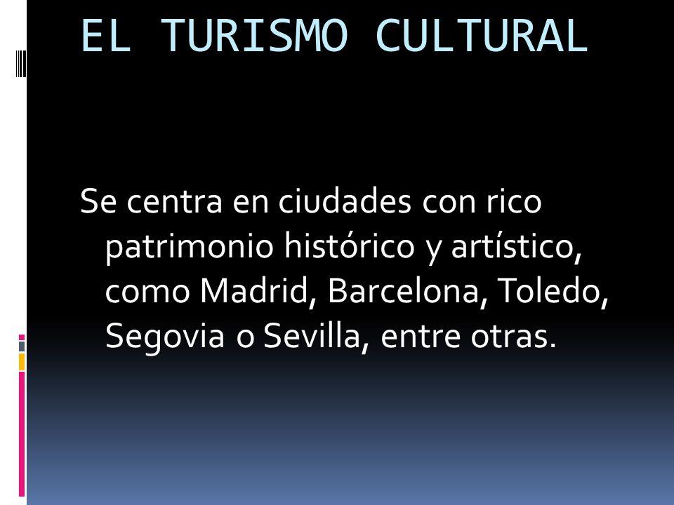 EL TURISMO CULTURAL Se centra en ciudades con rico patrimonio histórico y artístico, como Madrid, Barcelona, Toledo, Segovia o Sevilla, entre otras.