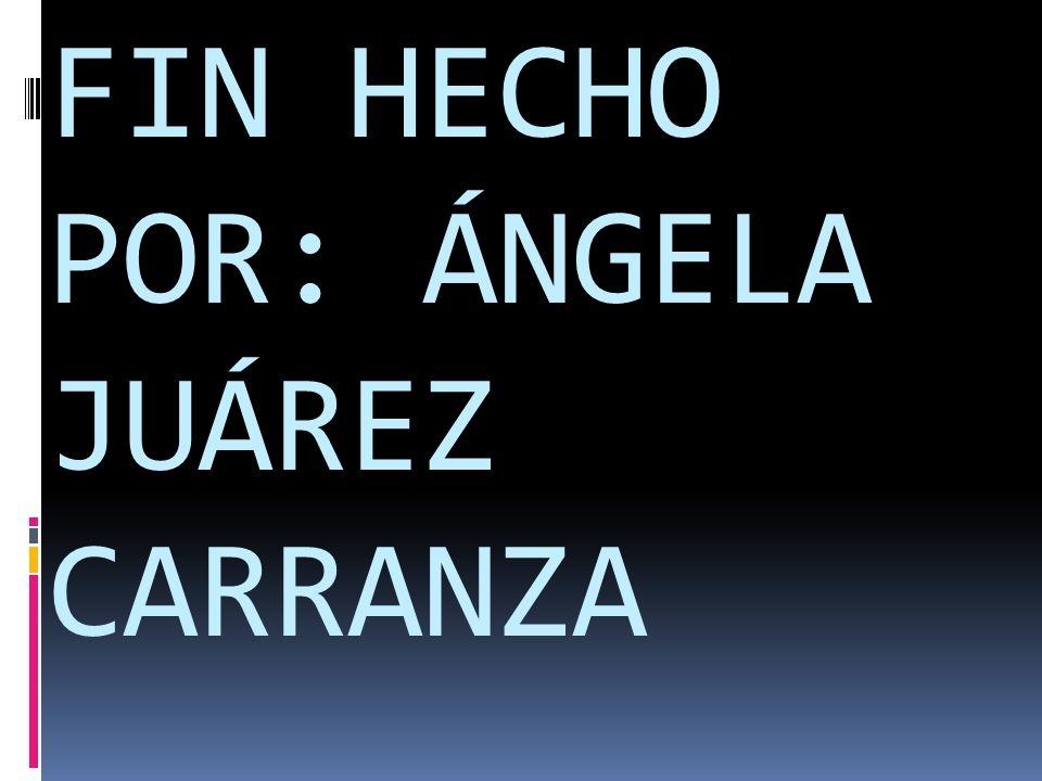 FIN HECHO POR: ÁNGELA JUÁREZ CARRANZA