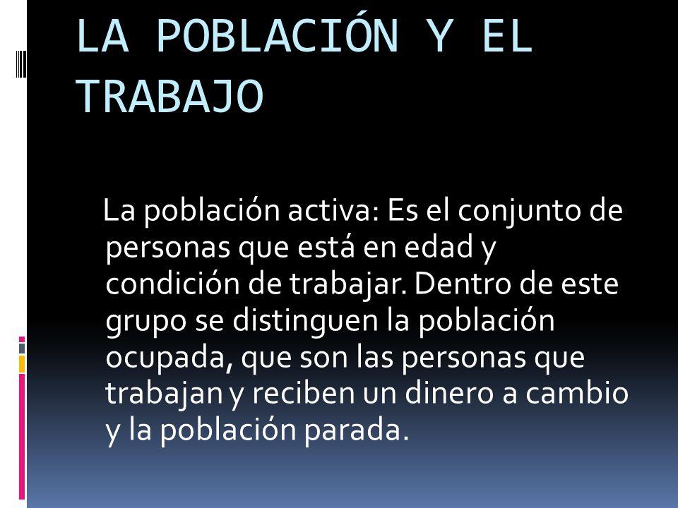  Población inactiva: Es el conjunto de personas que no puede trabajar o no cobra un sueldo por su actividad.