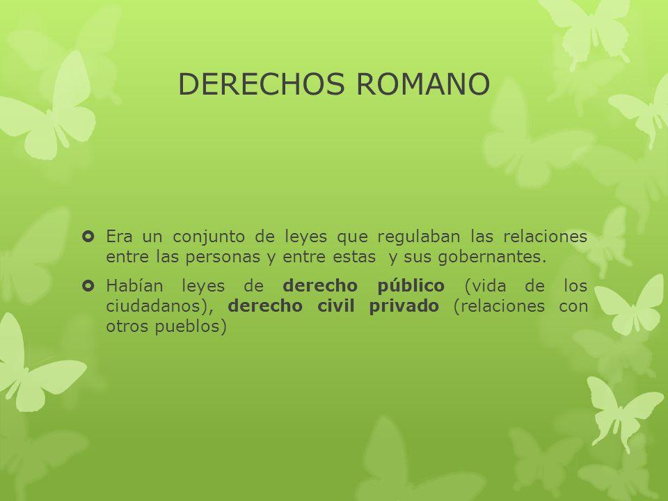 DERECHOS ROMANO  Era un conjunto de leyes que regulaban las relaciones entre las personas y entre estas y sus gobernantes.