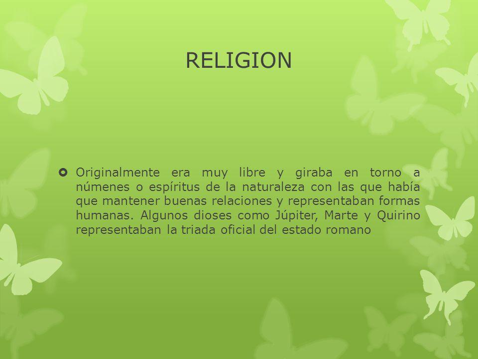 RELIGION  Originalmente era muy libre y giraba en torno a númenes o espíritus de la naturaleza con las que había que mantener buenas relaciones y representaban formas humanas.