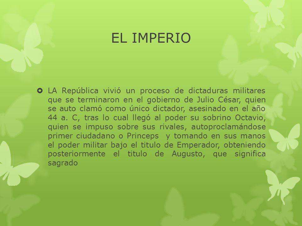 EL IMPERIO  LA República vivió un proceso de dictaduras militares que se terminaron en el gobierno de Julio César, quien se auto clamó como único dictador, asesinado en el año 44 a.