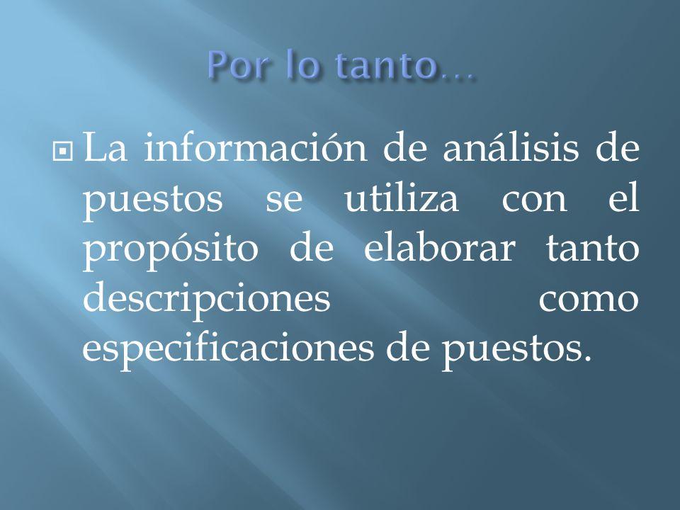  La información de análisis de puestos se utiliza con el propósito de elaborar tanto descripciones como especificaciones de puestos.