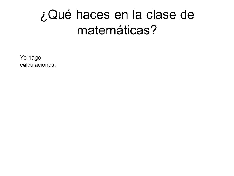¿Qué haces en la clase de matemáticas? Yo hago calculaciones.
