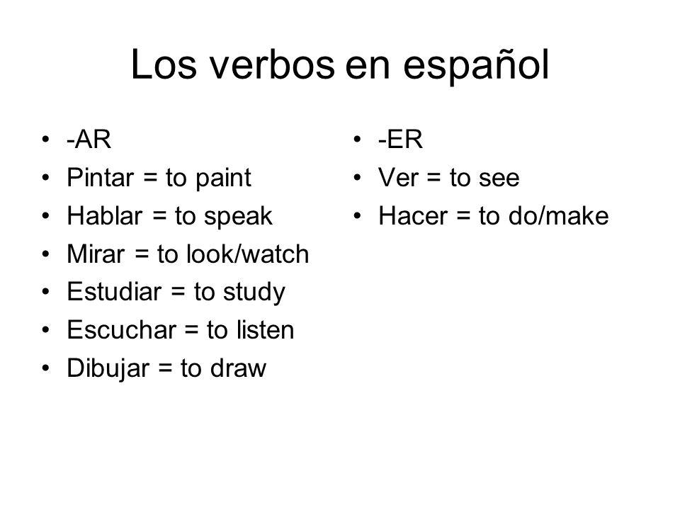Los verbos en español -AR Pintar = to paint Hablar = to speak Mirar = to look/watch Estudiar = to study Escuchar = to listen Dibujar = to draw -ER Ver = to see Hacer = to do/make