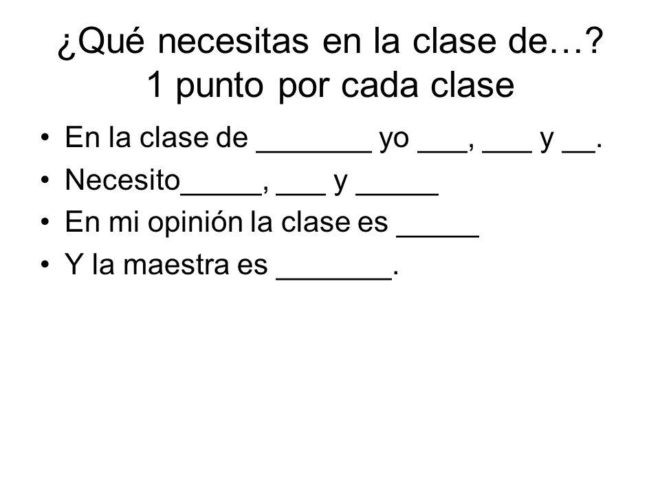 ¿Qué necesitas en la clase de….1 punto por cada clase En la clase de _______ yo ___, ___ y __.
