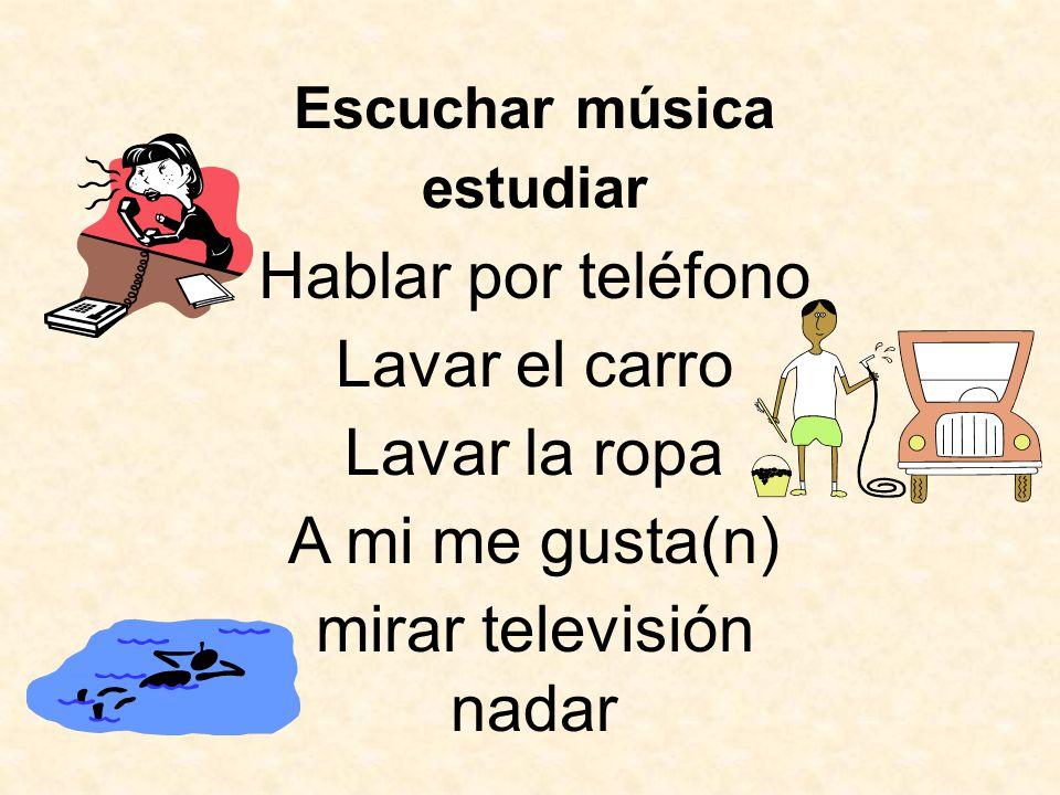 Hablar por teléfono Lavar el carro Lavar la ropa estudiar mirar televisión A mi me gusta(n) Escuchar música nadar