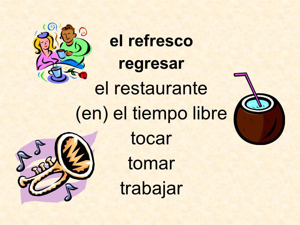 el restaurante (en) el tiempo libre tocar regresar trabajar tomar el refresco