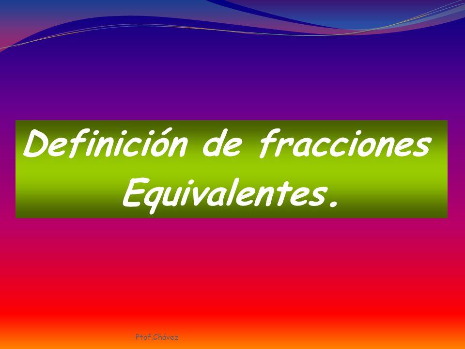 1/2 4/8 8/16 16/32 ½ = 4/8= 8/16= 16/32 Estas fracciones son equivalentes, ya que representan la misma porción de la unidad Ptof.Chávez