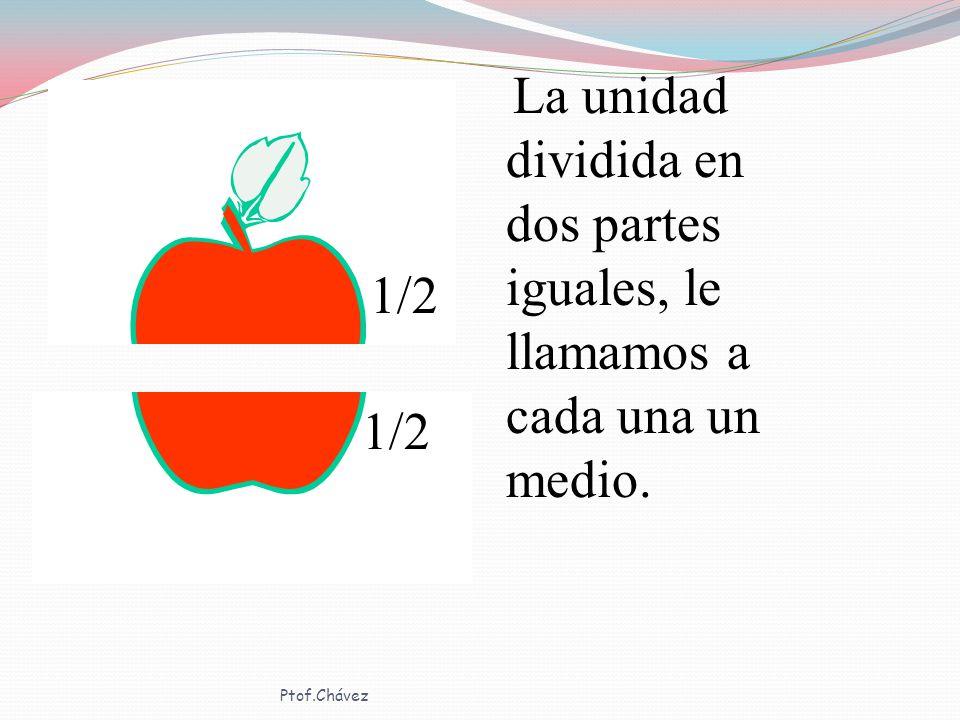 1/2 La unidad dividida en dos partes iguales, le llamamos a cada una un medio. Ptof.Chávez