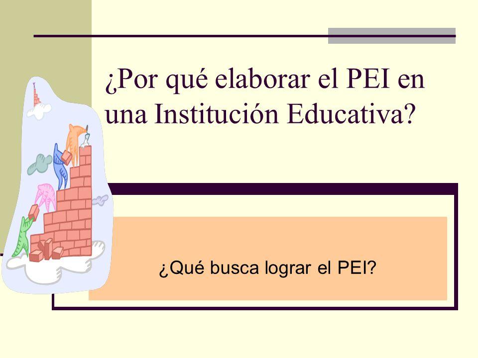 ¿Por qué elaborar el PEI en una Institución Educativa? ¿Qué busca lograr el PEI?