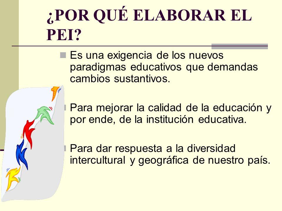 ¿POR QUÉ ELABORAR EL PEI? Es una exigencia de los nuevos paradigmas educativos que demandas cambios sustantivos. Para mejorar la calidad de la educaci