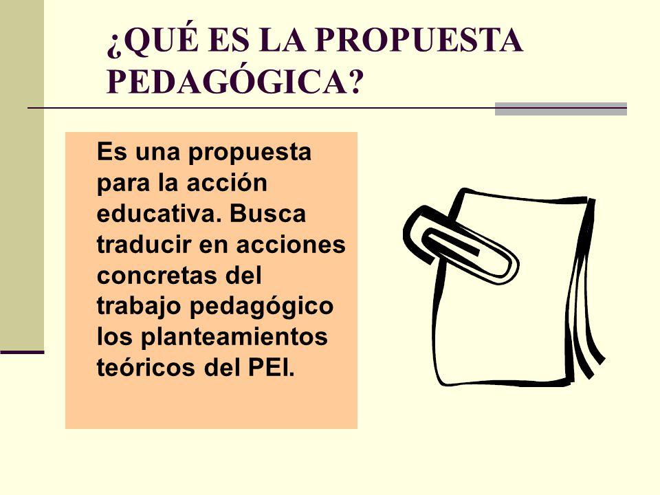 ¿QUÉ ES LA PROPUESTA PEDAGÓGICA? Es una propuesta para la acción educativa. Busca traducir en acciones concretas del trabajo pedagógico los planteamie