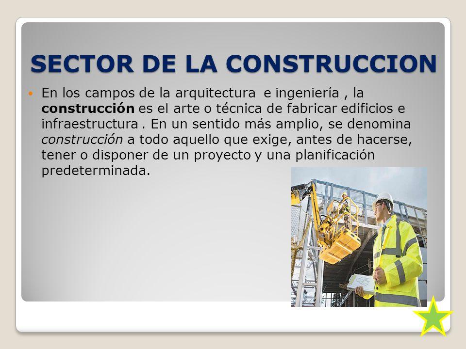 SECTOR DE LA CONSTRUCCION En los campos de la arquitectura e ingeniería, la construcción es el arte o técnica de fabricar edificios e infraestructura.