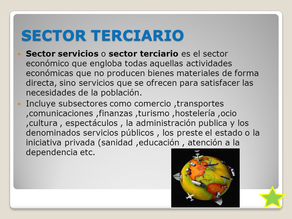 SECTOR TERCIARIO Sector servicios o sector terciario es el sector económico que engloba todas aquellas actividades económicas que no producen bienes materiales de forma directa, sino servicios que se ofrecen para satisfacer las necesidades de la población.