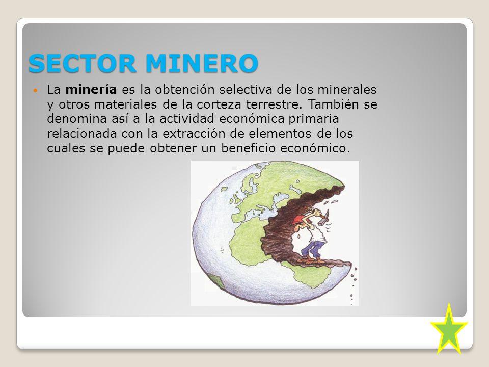 SECTOR MINERO La minería es la obtención selectiva de los minerales y otros materiales de la corteza terrestre.