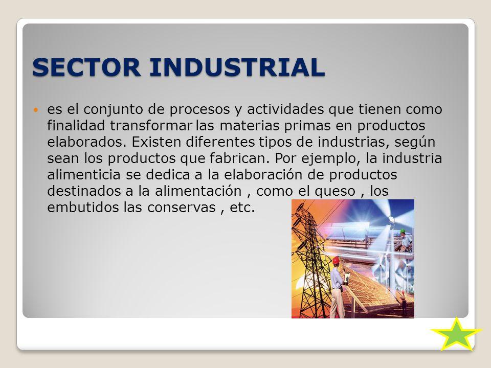 SECTOR INDUSTRIAL es el conjunto de procesos y actividades que tienen como finalidad transformar las materias primas en productos elaborados.